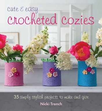 Cute and Easy Crocheted Cosies - 35 simply stylish projects to make and give ebook by Nicki Trench