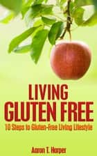 Living Gluten Free: 10 Steps to Gluten-Free Living Lifestyle ebook by Aaron T. Harper