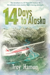 14 Days to Alaska - Two Brothers in a 57-Year-Old Airplane Fly the Ultimate Cross Country Flight Training Adventure ebook by Troy Hamon