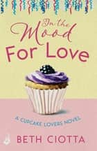 In The Mood For Love (Cupcake Lovers Book 4) - A dazzlingly romantic novel of love and cake ebook by Beth Ciotta