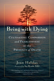 Being with Dying - Cultivating Compassion and Fearlessness in the Presence of Death ebook by Joan Halifax,Ira Byock, MD