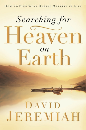 Searching for Heaven on Earth - How to Find What Really Matters in Life ebook by Dr. David Jeremiah