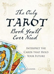 The Only Tarot Book You'll Ever Need: Gain insight and truth to help explain the past, present, and future. ebook by Alexander, Skye