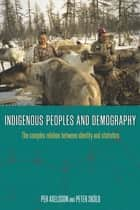 Indigenous Peoples and Demography - The Complex Relation between Identity and Statistics ebook by Per Axelsson, Peter Sköld