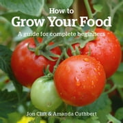 How to Grow Your Food - A Guide for Complete Beginners ebook by Jon Clift, Amanda Cuthbert