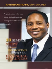 10 Simple Steps to Improving Overall Financial Wellness - A quick-action reference guide for implementing basic personal financial strategies ebook by K. Thomas Hutt, CFP, CPA,MBA