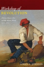 Workshop of Revolution - Plebeian Buenos Aires and the Atlantic World, 1776–1810 ebook by Lyman L. Johnson