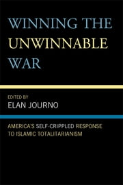 Winning the Unwinnable War - America's Self-Crippled Response to Islamic Totalitarianism ebook by Elan Journo,Alex Epstein,Yaron Brook