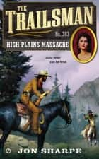 The Trailsman #383 - High Plains Massacre ebook by Jon Sharpe