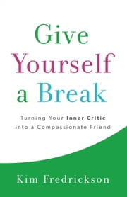 Give Yourself a Break - Turning Your Inner Critic into a Compassionate Friend ebook by Kim Fredrickson