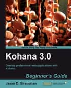 Kohana 3.0 Beginners Guide ebook by Jason D. Straughan