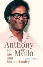 Anthony de Mello - His Life and his Spirituality ebook by Anand Nayak
