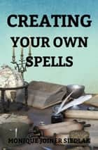 Creating Your Own Spells - Mojo's Wiccan Series, #11 ebook by Monique Joiner Siedlak
