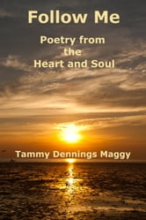 Follow Me: Poetry From the Heart and Soul ebook by Tammy Dennings Maggy