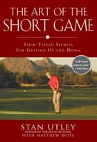 The Art of the Short Game ebook by Stan Utley,Matthew Rudy