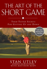 The Art of the Short Game - Tour-Tested Secrets for Getting Up and Down ebook by Stan Utley,Matthew Rudy