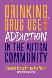 Drinking, Drug Use, and Addiction in the Autism Community ebook by Ann Palmer, Elizabeth Kunreuther, Tony Attwood