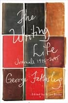 The Writing Life - Journals, 1975-2005 ebook by George Fetherling, Brian Busby