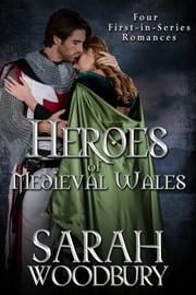 Heroes of Medieval Wales: Daughter of Time, Cold My Heart, The Good Knight, The Last Pendragon (Four First-in-Series Romances) ebook by Sarah Woodbury