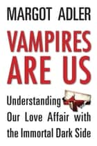 Vampires Are Us - Understanding Our Love Affair with the Immortal Dark Side ebook by Margot Adler