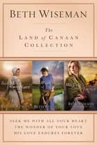 The Land of Canaan Collection - Seek Me with All Your Heart, The Wonder of Your Love, His Love Endures Forever eBook by Beth Wiseman
