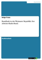 Rundfunk in der Weimarer Republik. Der Arbeiter-Radio-Bund. ebook by Helge Franz
