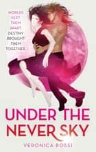 Under The Never Sky - Number 1 in series ebook by Veronica Rossi