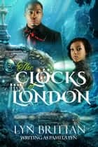 The Clocks of London - A Steampunk Romance ebook by Lyn Brittan