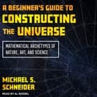 A Beginner's Guide to Constructing the Universe - Mathematical Archetypes of Nature, Art, and Science audiobook by Michael S. Schneider