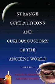 Strange Superstitions and Curious Customs of the Ancient World ebook by Alicia Chrysostomou,Matheos   Chrysostomou