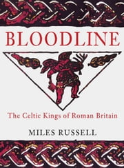 Bloodline - The Celtic Kings of Roman Britain ebook by Miles Russell