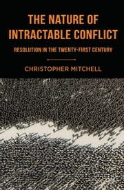 The Nature of Intractable Conflict - Resolution in the Twenty-First Century ebook by C. Mitchell