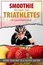 Smoothie Recipes for Triathletes - Drink Your Way to a Faster Season ebook by Dr. Mitchel Schwindt, Dr. Laura Schwindt