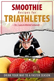 Smoothie Recipes for Triathletes - Drink Your Way to a Faster Season ebook by Dr. Mitchel Schwindt,Dr. Laura Schwindt