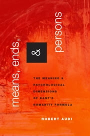 Means, Ends, and Persons: The Meaning and Psychological Dimensions of Kant's Humanity Formula ebook by Robert Audi
