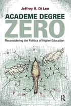 Academe Degree Zero - Reconsidering the Politics of Higher Education ebook by Jeffrey R. Di Leo