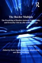The Border Multiple - The Practicing of Borders between Public Policy and Everyday Life in a Re-scaling Europe ebook by Dorte Jagetic Andersen, Martin Klatt, Marie Sandberg