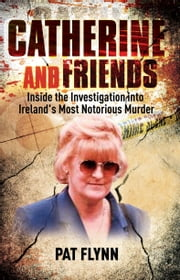 Catherine and Friends - Inside the Investigation Into Ireland's Most Notorious Murder ebook by Pat Flynn
