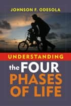 Understanding The Four Phases of Life ebook by Johnson F. Odesola