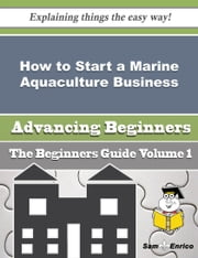 How to Start a Marine Aquaculture Business (Beginners Guide) ebook by Elton Dugan,Sam Enrico