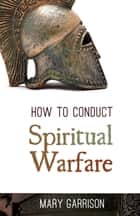 How to Conduct Spiritual Warfare ebook by Mary Garrison