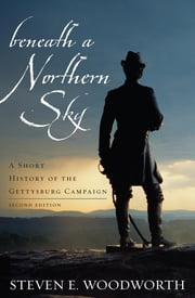 Beneath a Northern Sky - A Short History of the Gettysburg Campaign ebook by Steven E. Woodworth