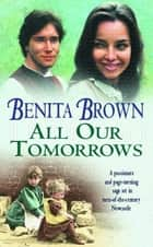 All Our Tomorrows - A compelling saga of new beginnings and overcoming adversity ebook by Benita Brown