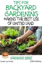 Tips for Backyard Gardening: Making the Best Use of Limited Land ebook by Dueep J. Singh