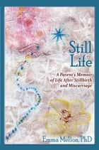 Still Life - A Parent's Memoir of Life After Stillbirth and Miscarriage ebook by