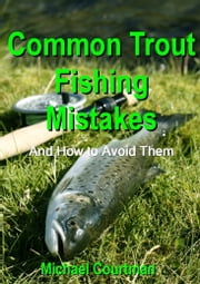 Common Trout Fishing Mistakes and How to Avoid Them ebook by Michael Courtman