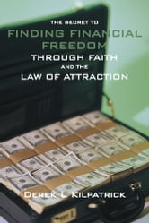 THE SECRET TO FINDING FINANCIAL FREEDOM THROUGH FAITH AND THE LAW OF ATTRACTION ebook by Derek L Kilpatrick