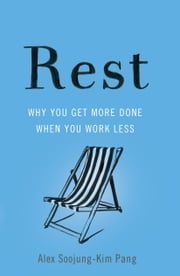 Rest - Why You Get More Done When You Work Less ebook by Alex Soojung-Kim Pang