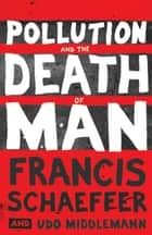 Pollution and the Death of Man ebook by Francis A. Schaeffer, Richard Means, Udo W. Middelmann,...
