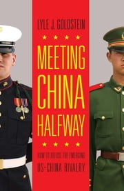 Meeting China Halfway - How to Defuse the Emerging US-China Rivalry ebook by Lyle J. Goldstein